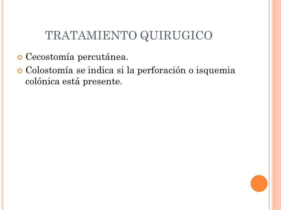 TRATAMIENTO QUIRUGICO Cecostomía percutánea. Colostomía se indica si la perforación o isquemia colónica está presente.