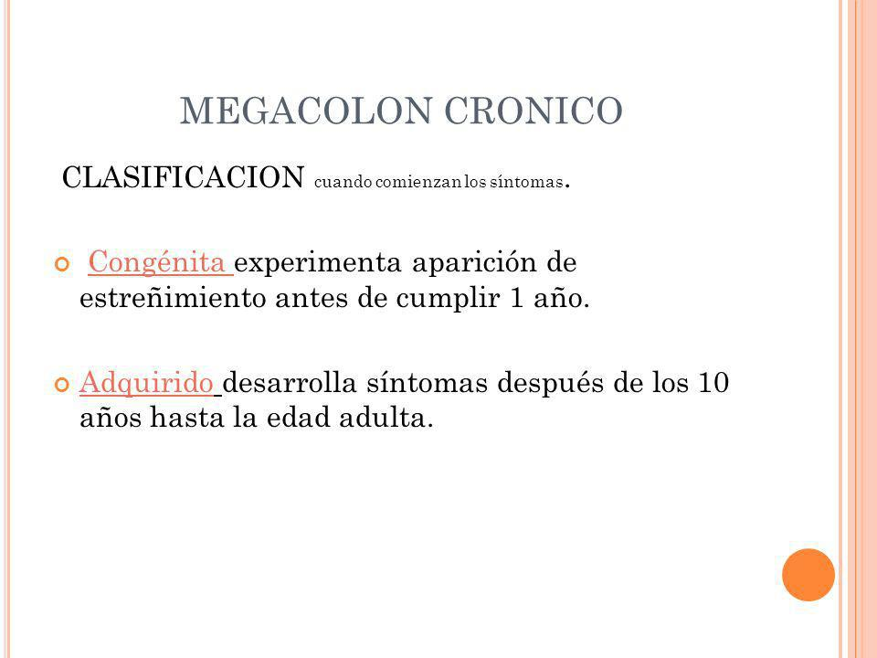MEGACOLON CRONICO CLASIFICACION cuando comienzan los síntomas. Congénita experimenta aparición de estreñimiento antes de cumplir 1 año. Adquirido desa