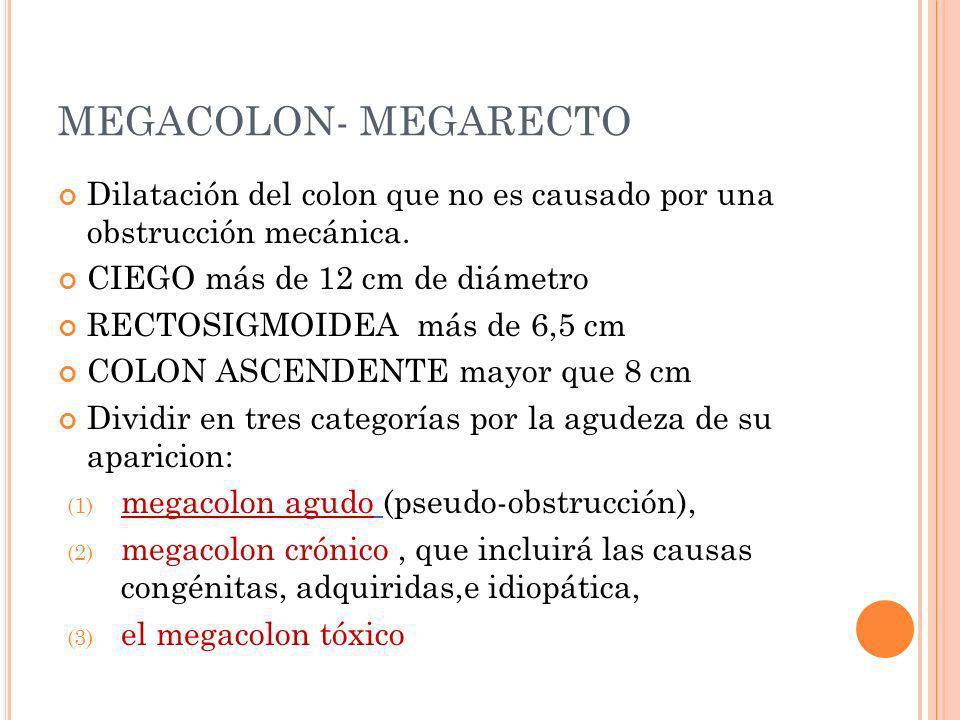 MEGACOLON- MEGARECTO Dilatación del colon que no es causado por una obstrucción mecánica. CIEGO más de 12 cm de diámetro RECTOSIGMOIDEA más de 6,5 cm