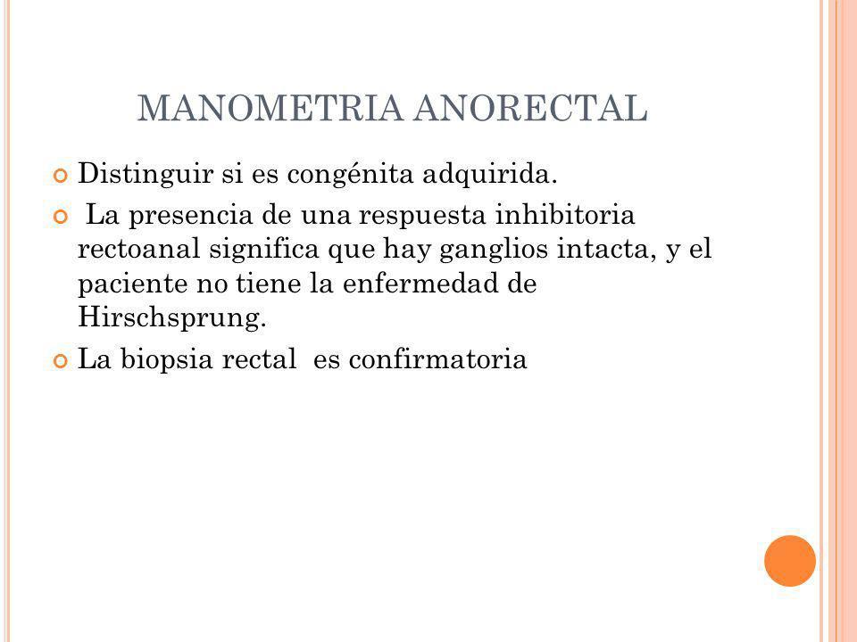 MANOMETRIA ANORECTAL Distinguir si es congénita adquirida. La presencia de una respuesta inhibitoria rectoanal significa que hay ganglios intacta, y e