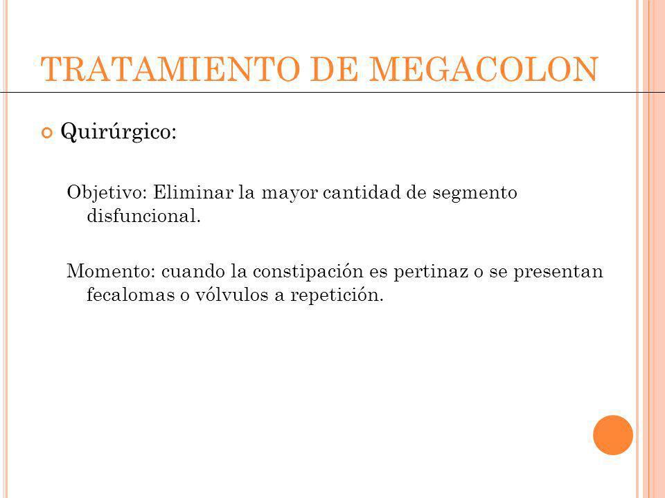TRATAMIENTO DE MEGACOLON Quirúrgico: Objetivo: Eliminar la mayor cantidad de segmento disfuncional. Momento: cuando la constipación es pertinaz o se p