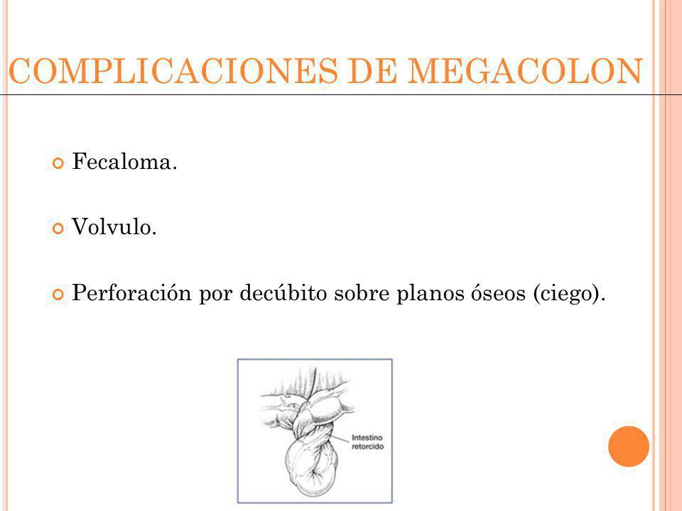 COMPLICACIONES DE MEGACOLON Fecaloma. Volvulo. Perforación por decúbito sobre planos óseos (ciego).