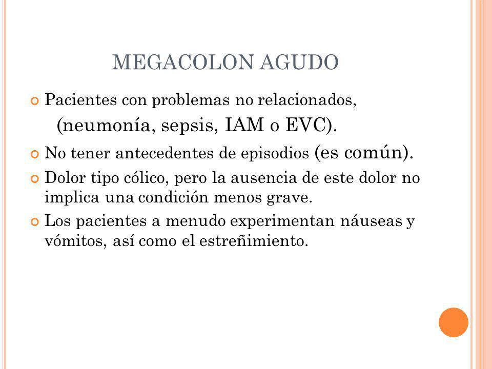 MEGACOLON AGUDO Pacientes con problemas no relacionados, (neumonía, sepsis, IAM o EVC). No tener antecedentes de episodios (es común). Dolor tipo cóli