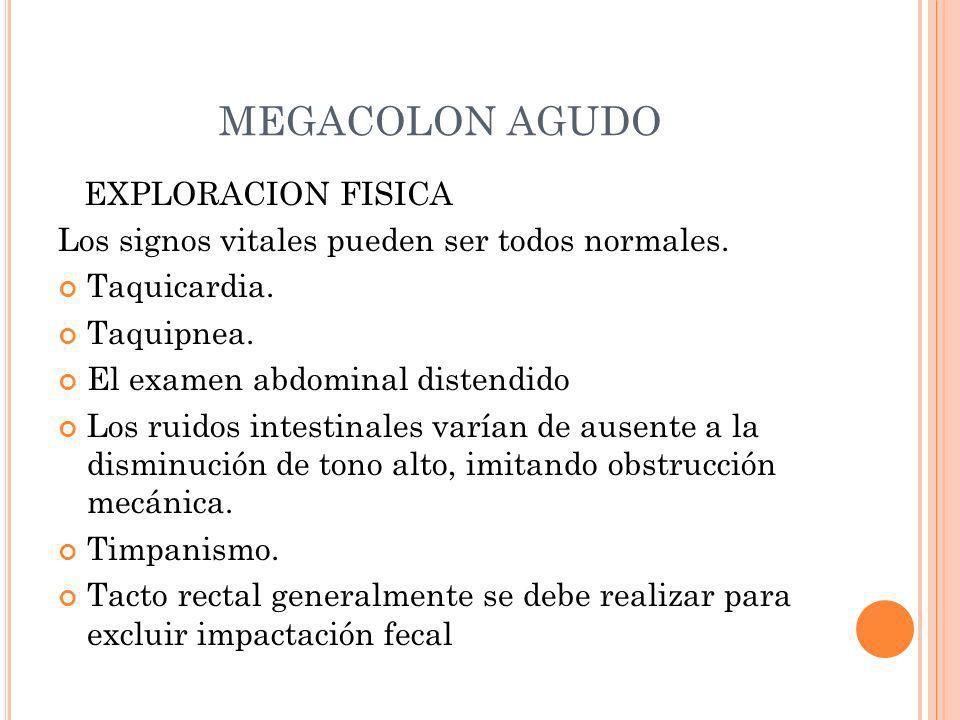 MEGACOLON AGUDO EXPLORACION FISICA Los signos vitales pueden ser todos normales. Taquicardia. Taquipnea. El examen abdominal distendido Los ruidos int