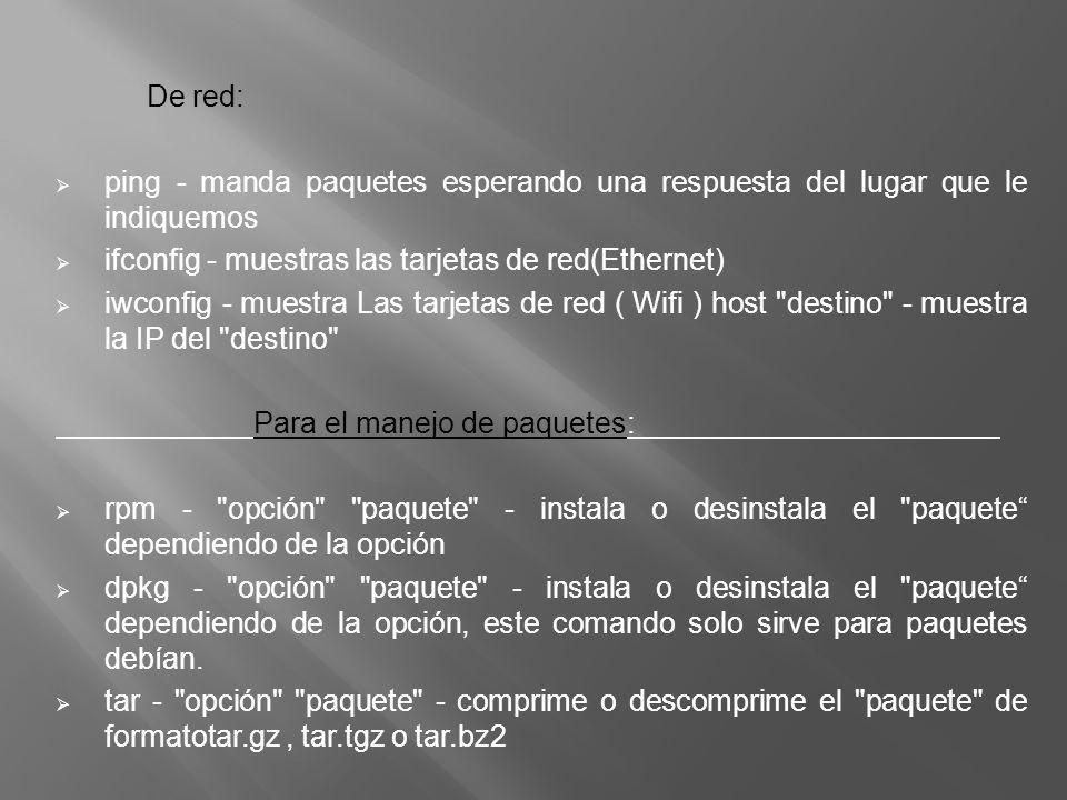 De red: ping - manda paquetes esperando una respuesta del lugar que le indiquemos ifconfig - muestras las tarjetas de red(Ethernet) iwconfig - muestra Las tarjetas de red ( Wifi ) host destino - muestra la IP del destino Para el manejo de paquetes: rpm - opción paquete - instala o desinstala el paquete dependiendo de la opción dpkg - opción paquete - instala o desinstala el paquete dependiendo de la opción, este comando solo sirve para paquetes debían.