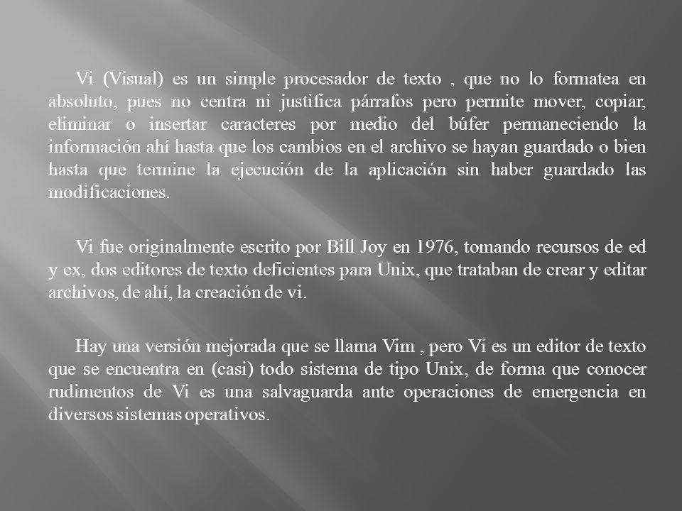 Vi (Visual) es un simple procesador de texto, que no lo formatea en absoluto, pues no centra ni justifica párrafos pero permite mover, copiar, elimina