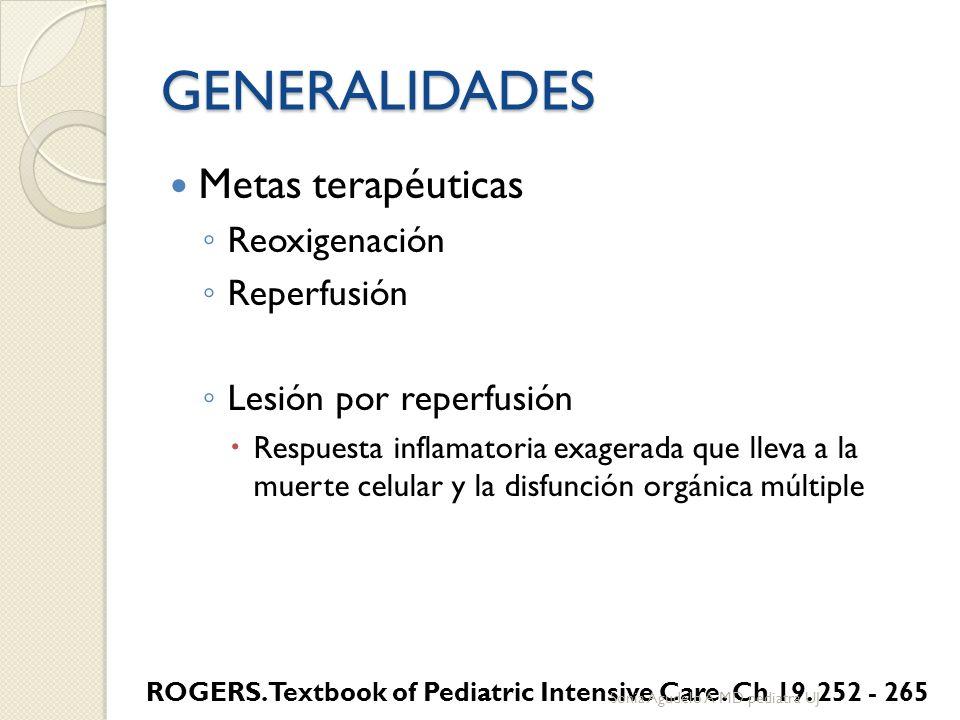 GENERALIDADES Metas terapéuticas Reoxigenación Reperfusión Lesión por reperfusión Respuesta inflamatoria exagerada que lleva a la muerte celular y la disfunción orgánica múltiple ROGERS.