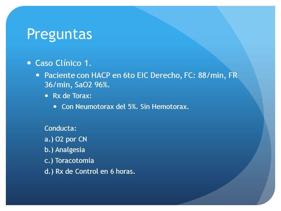 Preguntas Caso Clínico 1. Paciente con HACP en 6to EIC Derecho, FC: 88/min, FR 36/min, SaO2 96%. Rx de Torax: Con Neumotorax del 5%. Sin Hemotorax. Co