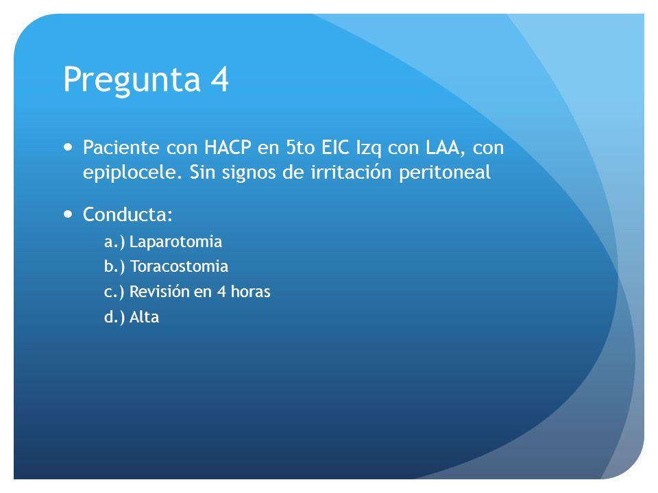 Pregunta 4 Paciente con HACP en 5to EIC Izq con LAA, con epiplocele. Sin signos de irritación peritoneal Conducta: a.) Laparotomia b.) Toracostomia c.