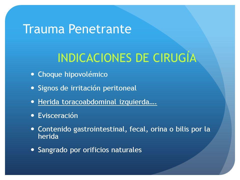 Trauma Penetrante INDICACIONES DE CIRUGÍA Choque hipovolémico Signos de irritación peritoneal Herida toracoabdominal izquierda….