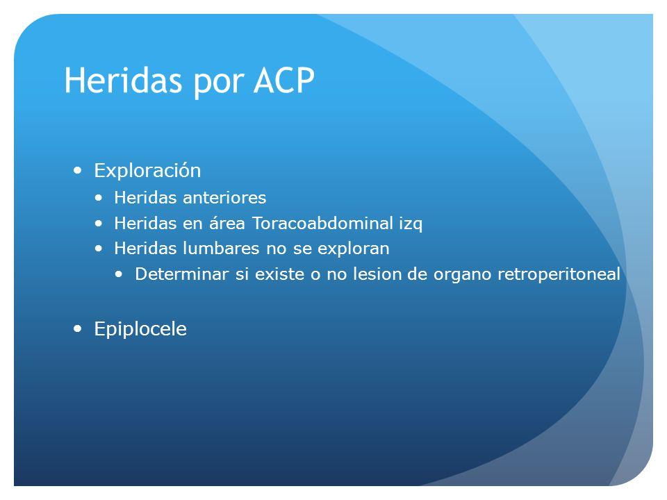 Heridas por ACP Exploración Heridas anteriores Heridas en área Toracoabdominal izq Heridas lumbares no se exploran Determinar si existe o no lesion de organo retroperitoneal Epiplocele