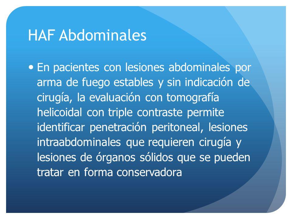HAF Abdominales En pacientes con lesiones abdominales por arma de fuego estables y sin indicación de cirugía, la evaluación con tomografía helicoidal con triple contraste permite identificar penetración peritoneal, lesiones intraabdominales que requieren cirugía y lesiones de órganos sólidos que se pueden tratar en forma conservadora