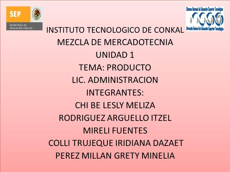 INSTITUTO TECNOLOGICO DE CONKAL MEZCLA DE MERCADOTECNIA UNIDAD 1 TEMA: PRODUCTO LIC. ADMINISTRACION INTEGRANTES: CHI BE LESLY MELIZA RODRIGUEZ ARGUELL