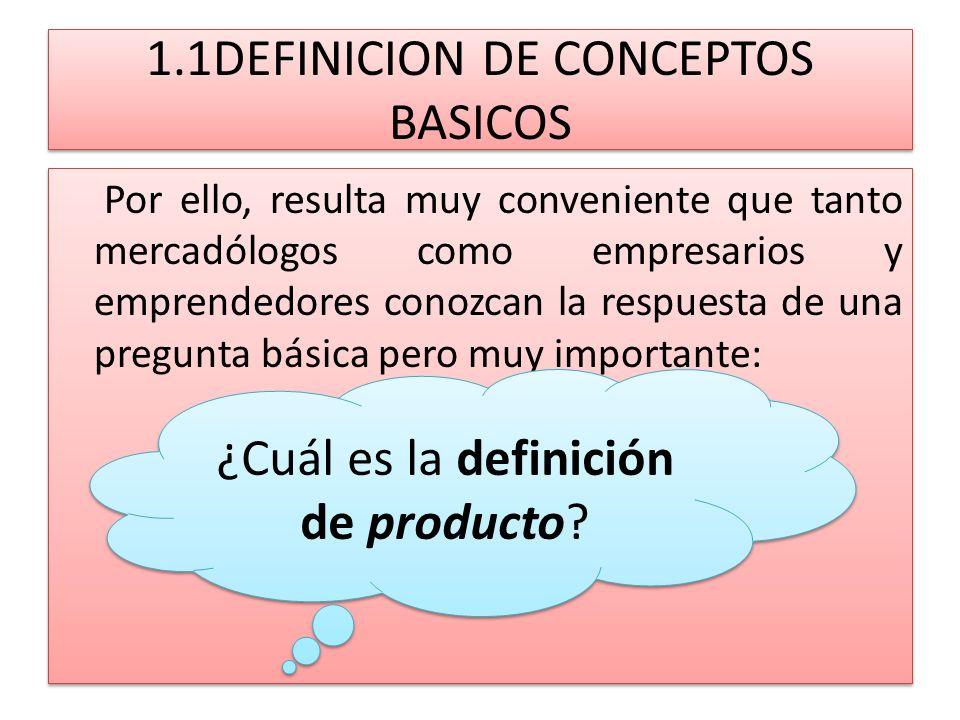 1.1DEFINICION DE CONCEPTOS BASICOS Por ello, resulta muy conveniente que tanto mercadólogos como empresarios y emprendedores conozcan la respuesta de