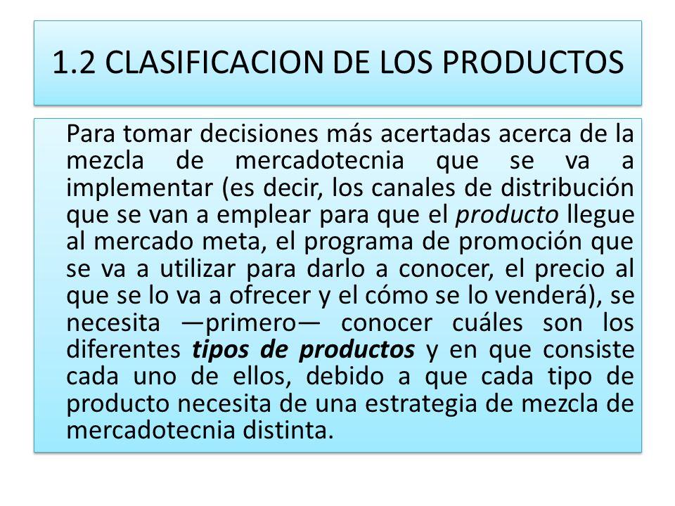 1.2 CLASIFICACION DE LOS PRODUCTOS Para tomar decisiones más acertadas acerca de la mezcla de mercadotecnia que se va a implementar (es decir, los can
