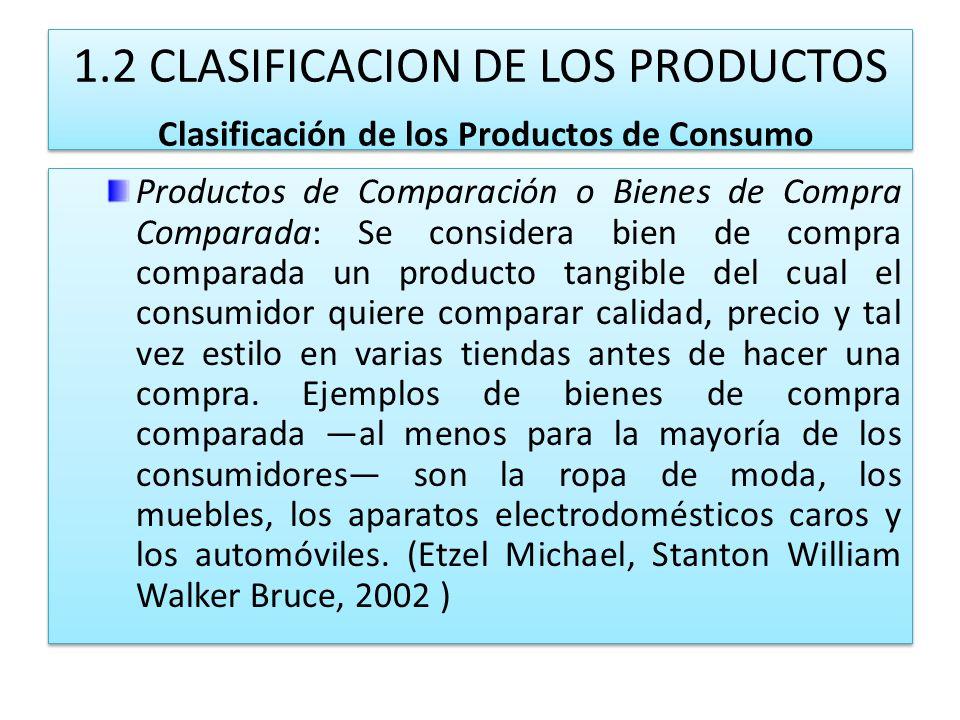 1.2 CLASIFICACION DE LOS PRODUCTOS Clasificación de los Productos de Consumo Productos de Comparación o Bienes de Compra Comparada: Se considera bien