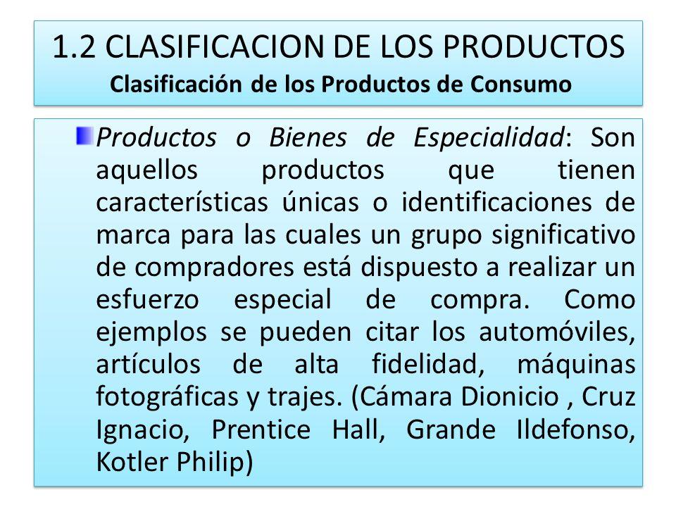 1.2 CLASIFICACION DE LOS PRODUCTOS Clasificación de los Productos de Consumo Productos o Bienes de Especialidad: Son aquellos productos que tienen car