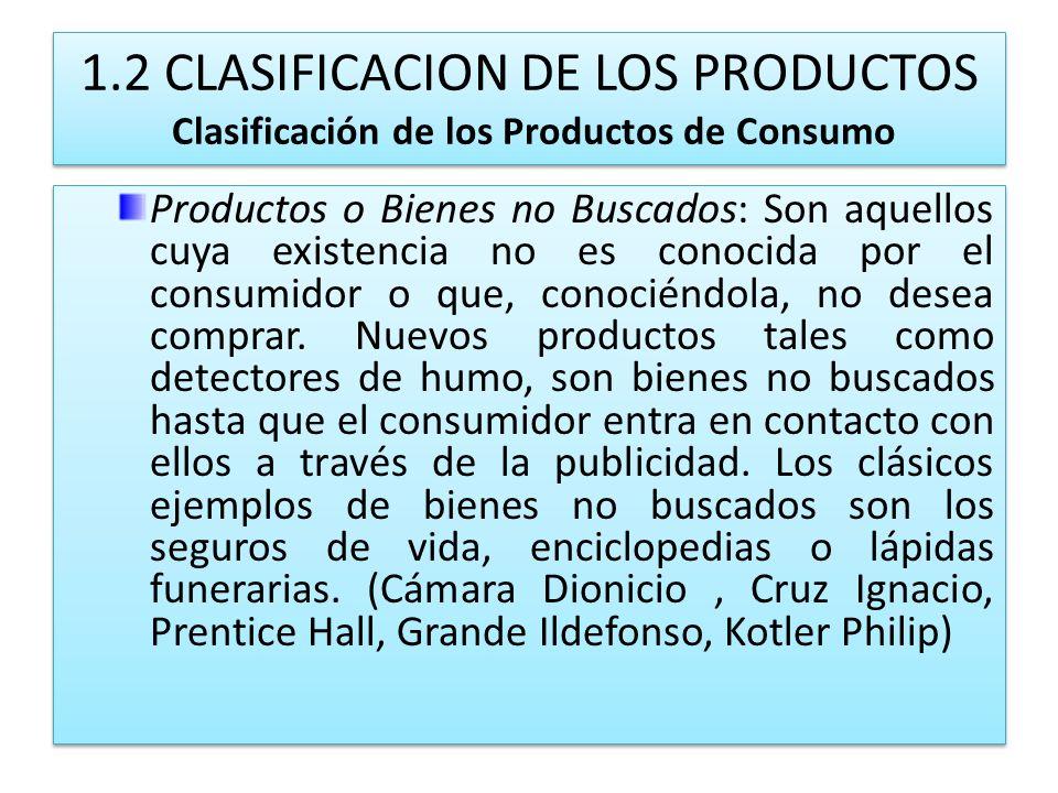 1.2 CLASIFICACION DE LOS PRODUCTOS Clasificación de los Productos de Consumo Productos o Bienes no Buscados: Son aquellos cuya existencia no es conoci