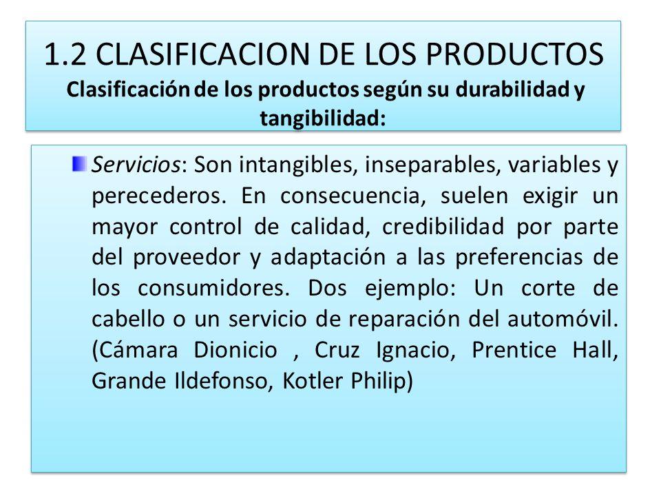 1.2 CLASIFICACION DE LOS PRODUCTOS Clasificación de los productos según su durabilidad y tangibilidad: Servicios: Son intangibles, inseparables, varia