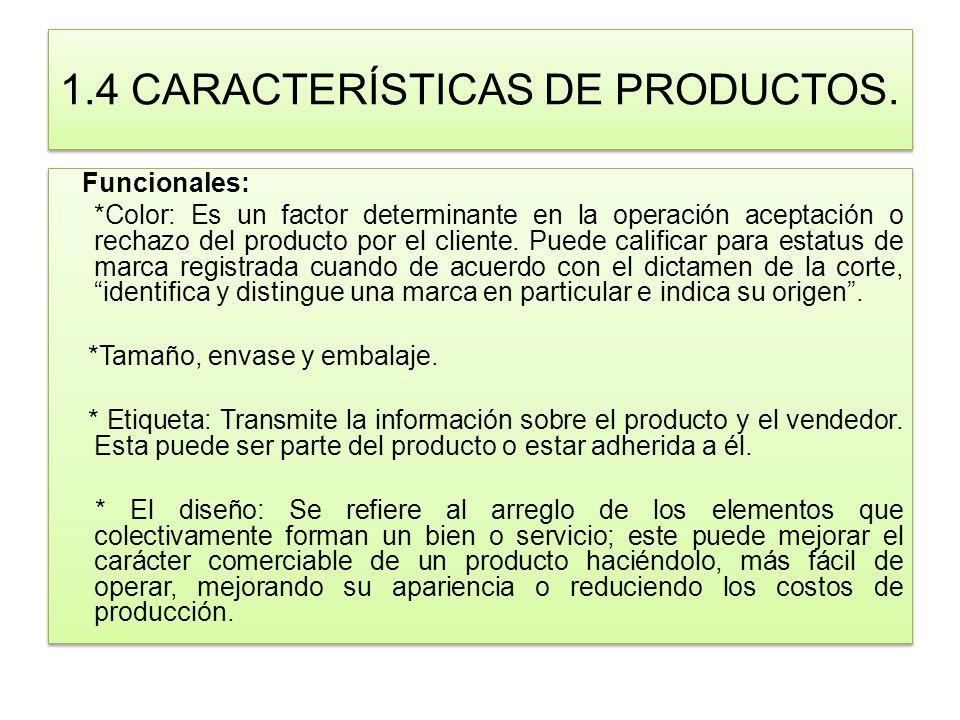 1.4 CARACTERÍSTICAS DE PRODUCTOS. Funcionales: *Color: Es un factor determinante en la operación aceptación o rechazo del producto por el cliente. Pue
