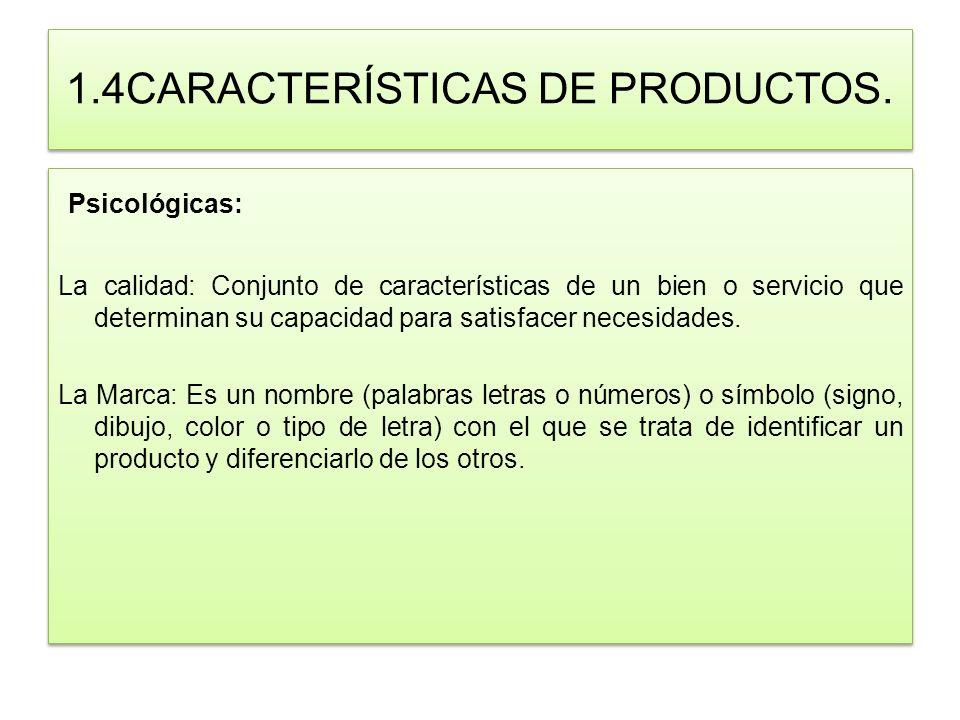 1.4CARACTERÍSTICAS DE PRODUCTOS. Psicológicas: La calidad: Conjunto de características de un bien o servicio que determinan su capacidad para satisfac