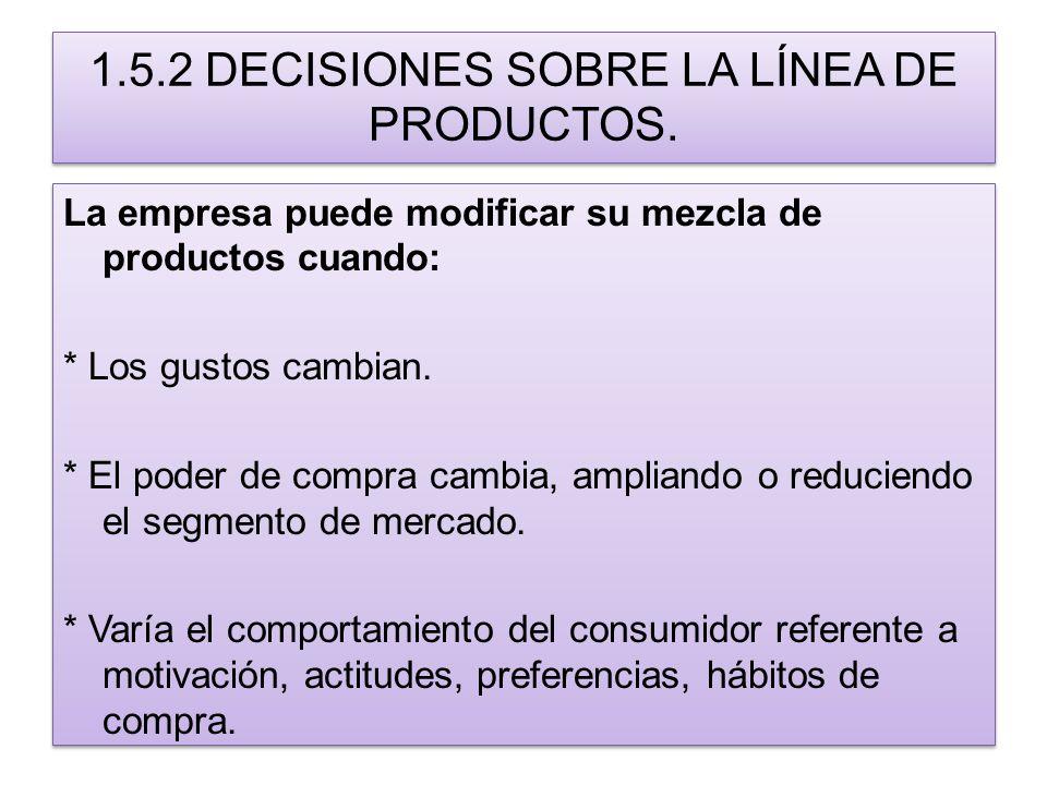 1.5.2 DECISIONES SOBRE LA LÍNEA DE PRODUCTOS. La empresa puede modificar su mezcla de productos cuando: * Los gustos cambian. * El poder de compra cam