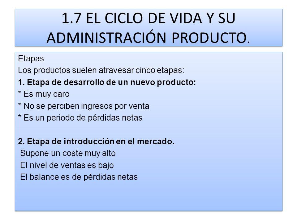 1.7 EL CICLO DE VIDA Y SU ADMINISTRACIÓN PRODUCTO. Etapas Los productos suelen atravesar cinco etapas: 1. Etapa de desarrollo de un nuevo producto: *