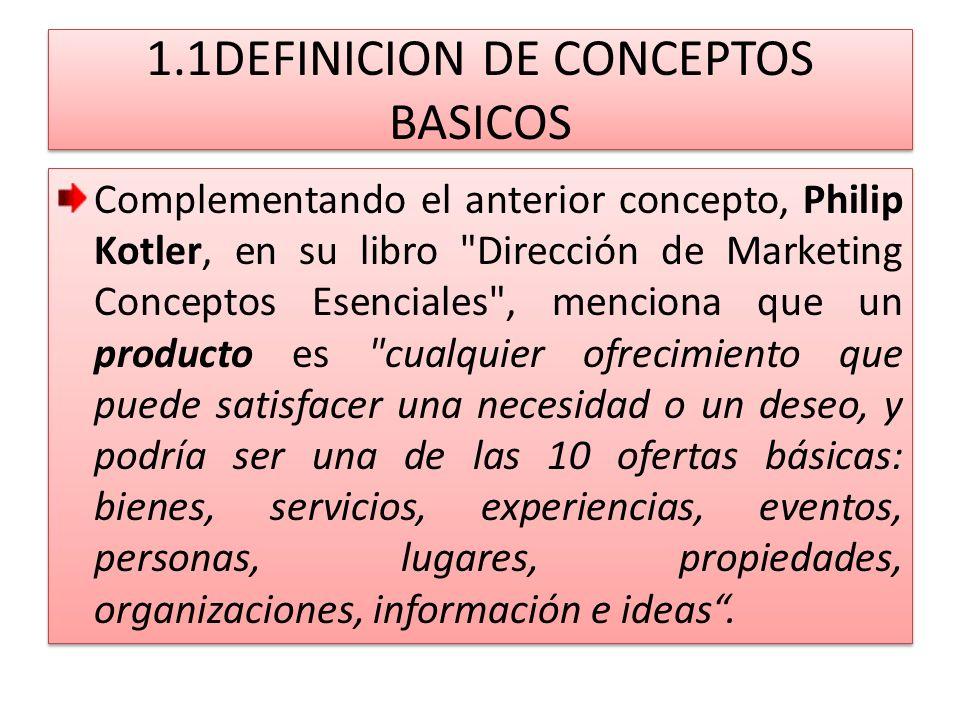 1.1DEFINICION DE CONCEPTOS BASICOS Según el Diccionario de Marketing, de Cultural S.A., el producto es cualquier objeto, servicio o idea que es percibido como capaz de satisfacer una necesidad y que representa la oferta de la empresa.