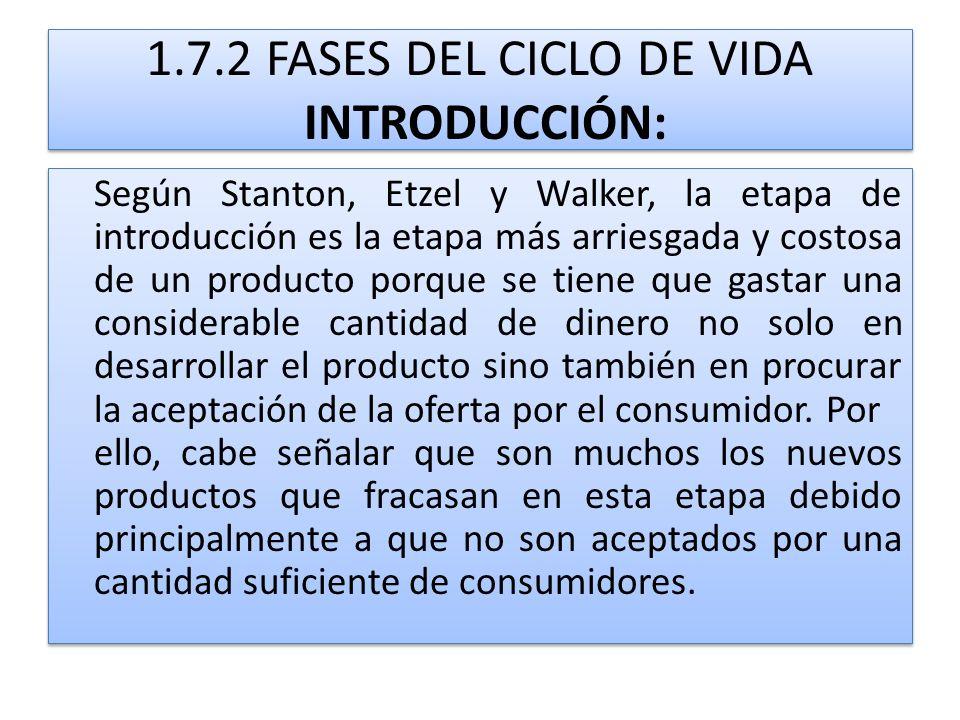 1.7.2 FASES DEL CICLO DE VIDA INTRODUCCIÓN: Según Stanton, Etzel y Walker, la etapa de introducción es la etapa más arriesgada y costosa de un product