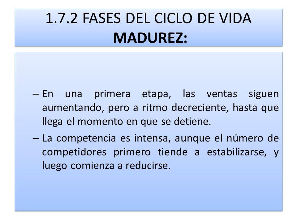 1.7.2 FASES DEL CICLO DE VIDA MADUREZ: – En una primera etapa, las ventas siguen aumentando, pero a ritmo decreciente, hasta que llega el momento en q