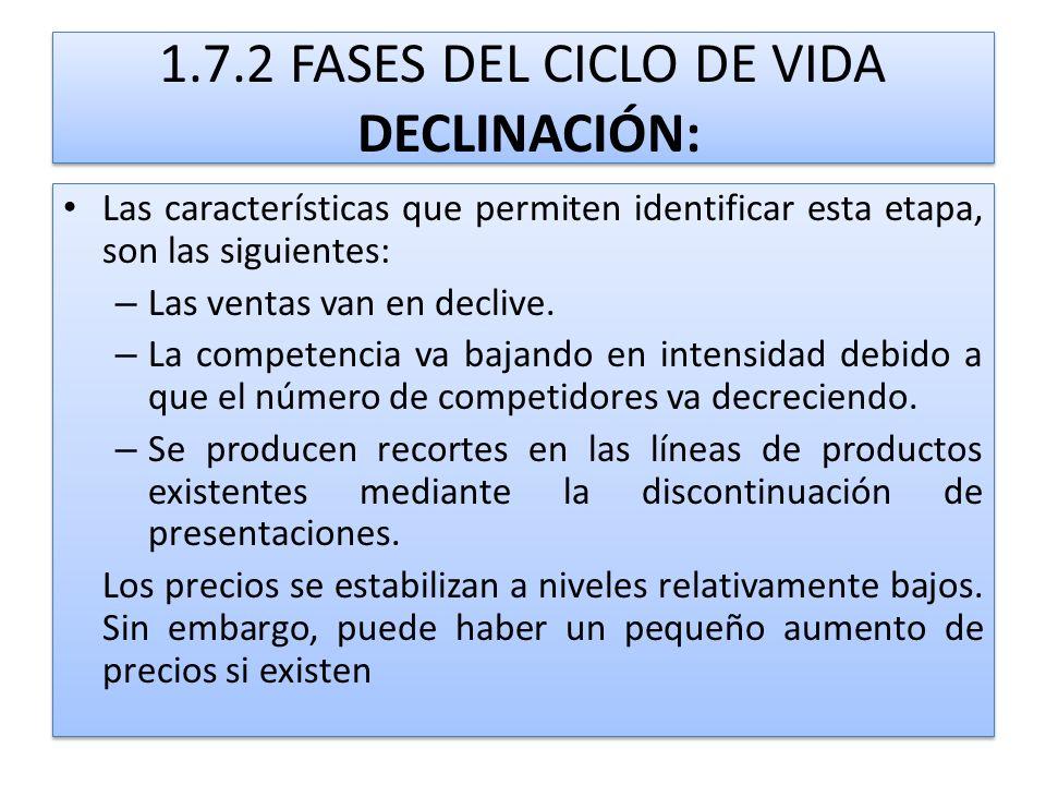 1.7.2 FASES DEL CICLO DE VIDA DECLINACIÓN: Las características que permiten identificar esta etapa, son las siguientes: – Las ventas van en declive. –