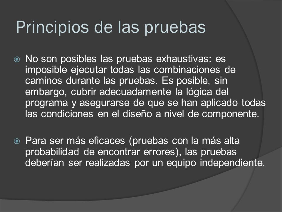 Principios de las pruebas No son posibles las pruebas exhaustivas: es imposible ejecutar todas las combinaciones de caminos durante las pruebas. Es po