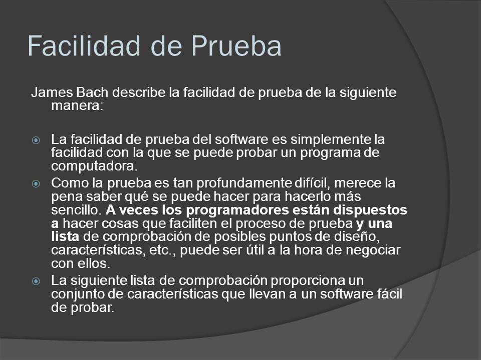 Facilidad de Prueba James Bach describe la facilidad de prueba de la siguiente manera: La facilidad de prueba del software es simplemente la facilidad