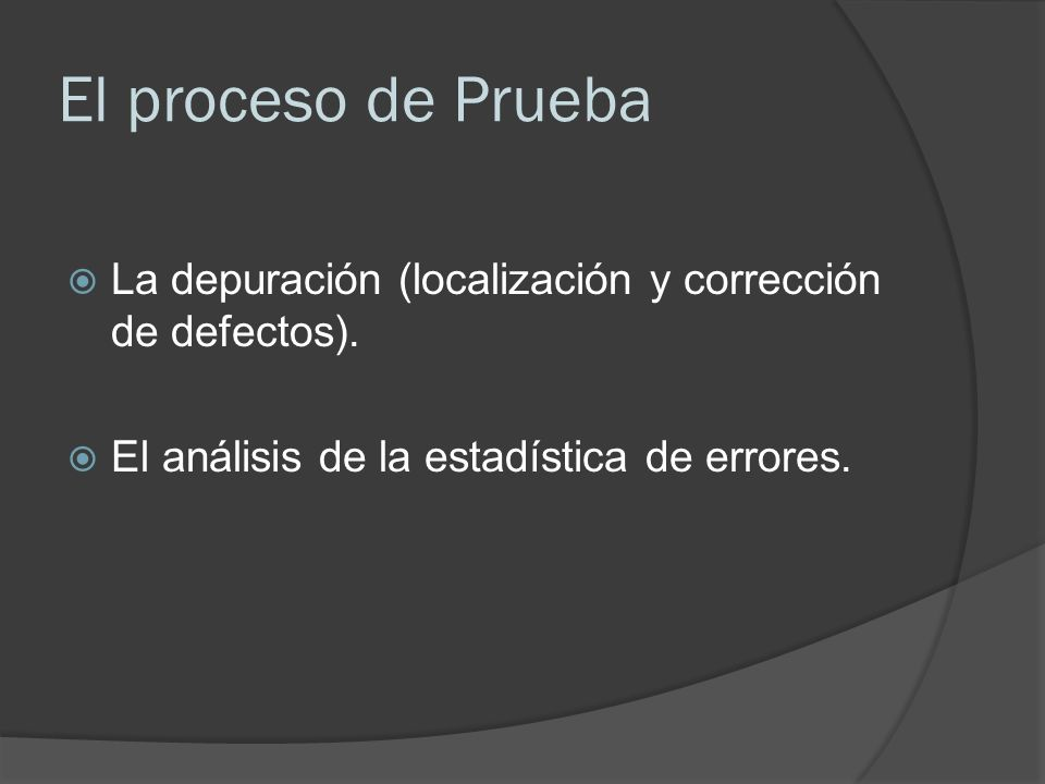 El proceso de Prueba La depuración (localización y corrección de defectos). El análisis de la estadística de errores.