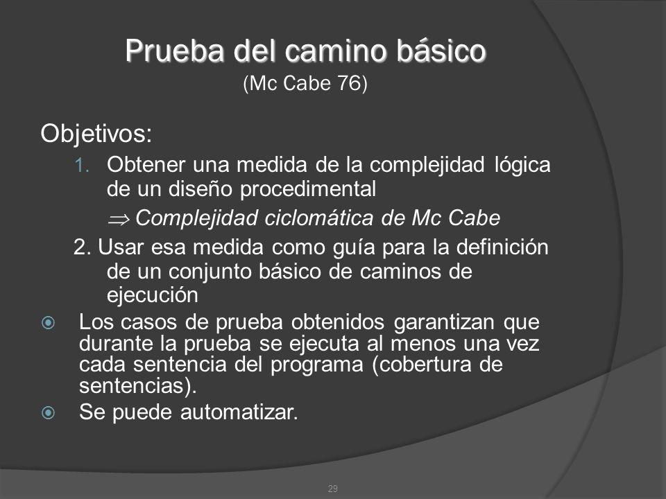 29 Prueba del camino básico Prueba del camino básico (Mc Cabe 76) Objetivos: 1. Obtener una medida de la complejidad lógica de un diseño procedimental