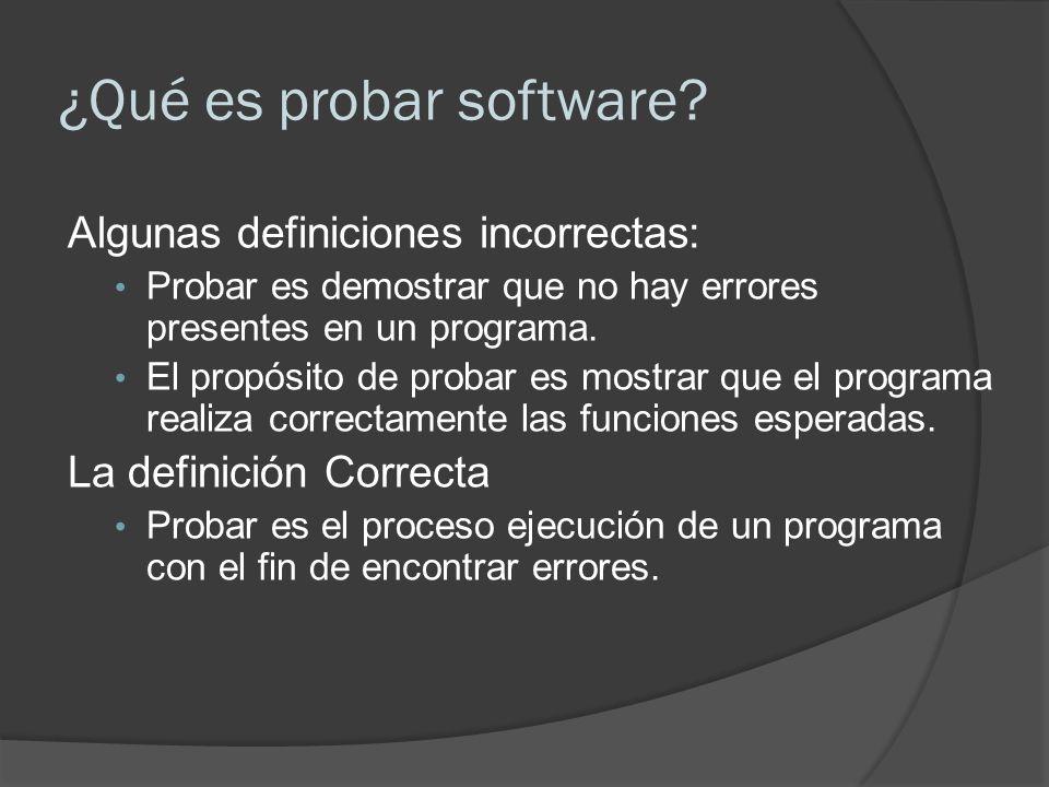 ¿Qué es probar software? Algunas definiciones incorrectas: Probar es demostrar que no hay errores presentes en un programa. El propósito de probar es
