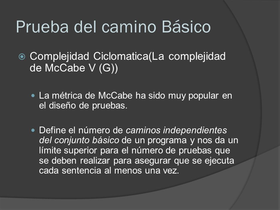 Prueba del camino Básico Complejidad Ciclomatica(La complejidad de McCabe V (G)) La métrica de McCabe ha sido muy popular en el diseño de pruebas. Def