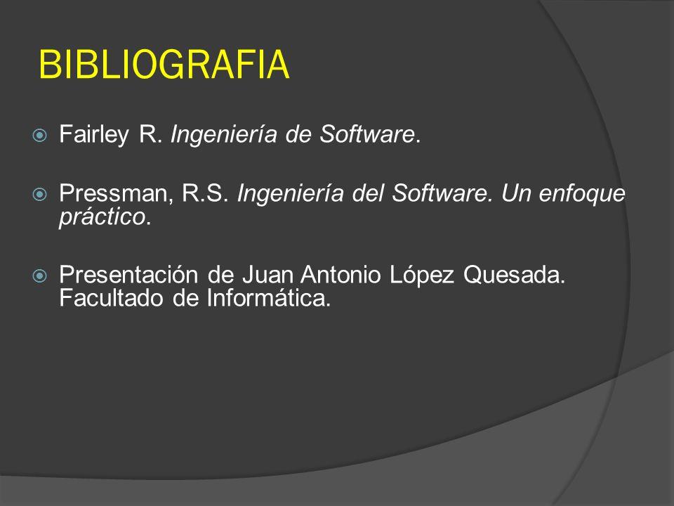 BIBLIOGRAFIA Fairley R. Ingeniería de Software. Pressman, R.S. Ingeniería del Software. Un enfoque práctico. Presentación de Juan Antonio López Quesad