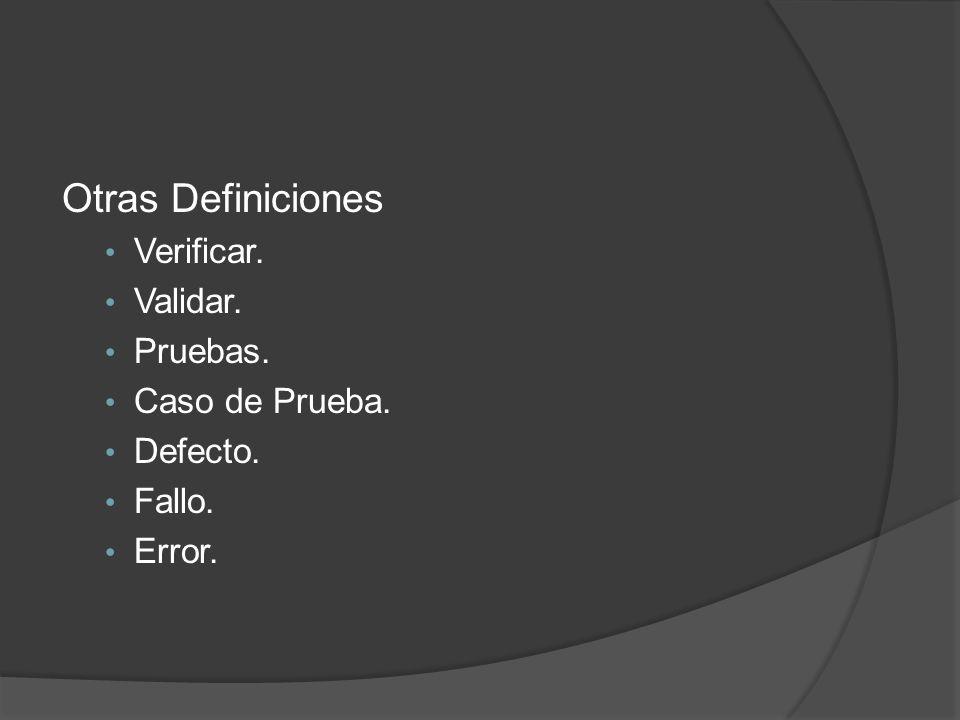 Otras Definiciones Verificar. Validar. Pruebas. Caso de Prueba. Defecto. Fallo. Error.