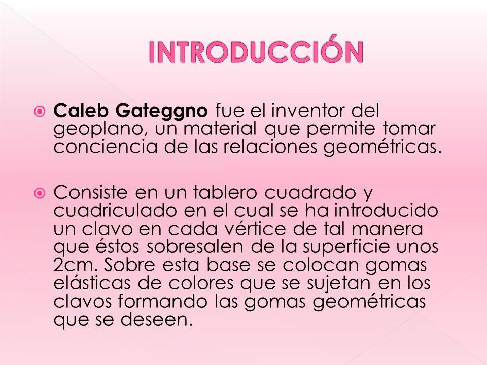 Caleb Gateggno fue el inventor del geoplano, un material que permite tomar conciencia de las relaciones geométricas.