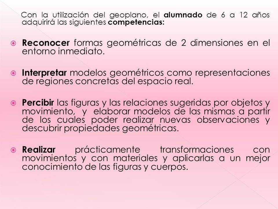 Con la utilización del geoplano, el alumnado de 6 a 12 años adquirirá las siguientes competencias: Reconocer formas geométricas de 2 dimensiones en el entorno inmediato.