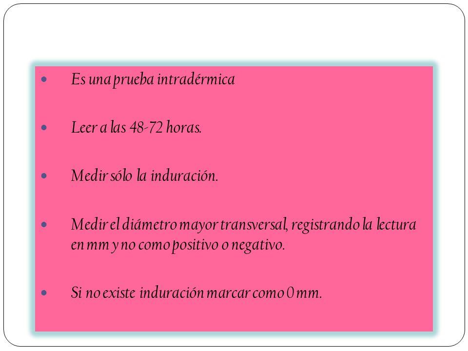 Es una prueba intradérmica Leer a las 48-72 horas. Medir sólo la induración. Medir el diámetro mayor transversal, registrando la lectura en mm y no co