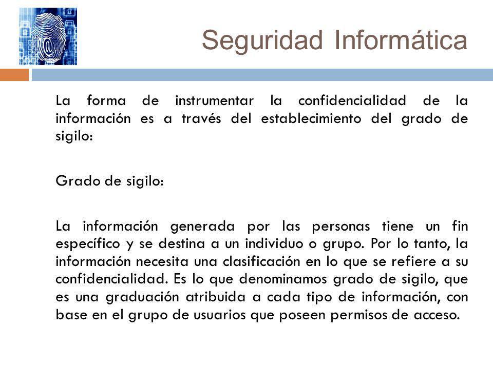 Seguridad Informática La forma de instrumentar la confidencialidad de la información es a través del establecimiento del grado de sigilo: Grado de sig