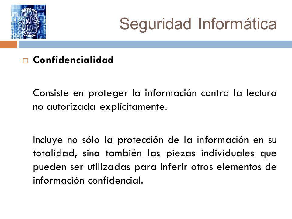Seguridad Informática Confidencialidad Consiste en proteger la información contra la lectura no autorizada explícitamente. Incluye no sólo la protecci