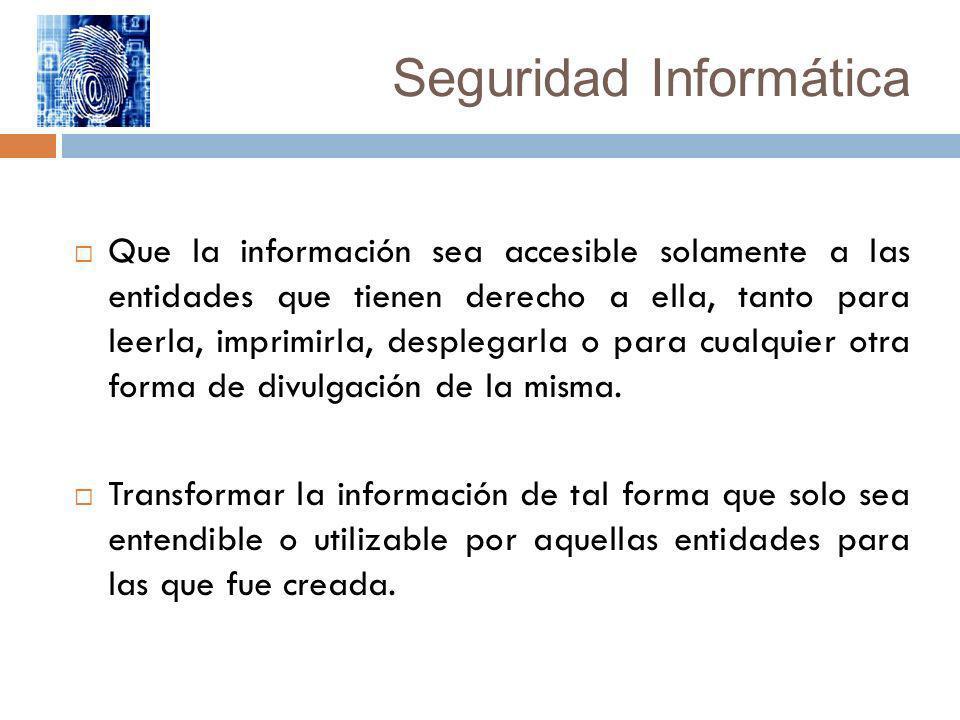 Seguridad Informática Que la información sea accesible solamente a las entidades que tienen derecho a ella, tanto para leerla, imprimirla, desplegarla