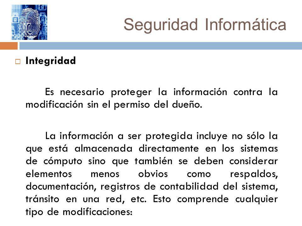 Seguridad Informática Integridad Es necesario proteger la información contra la modificación sin el permiso del dueño. La información a ser protegida
