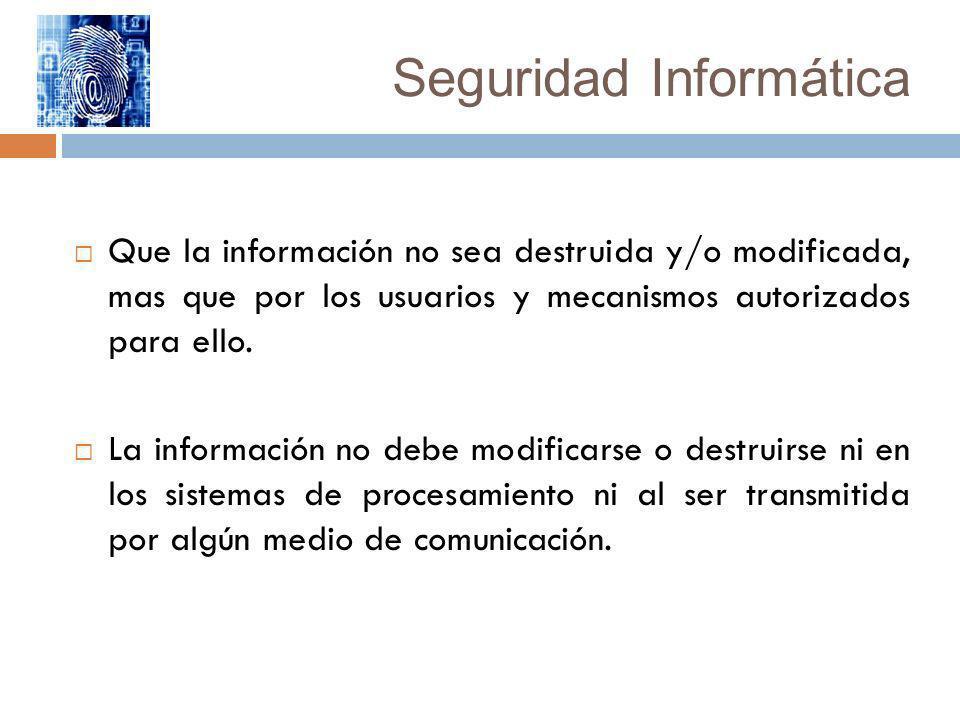 Seguridad Informática Que la información no sea destruida y/o modificada, mas que por los usuarios y mecanismos autorizados para ello. La información