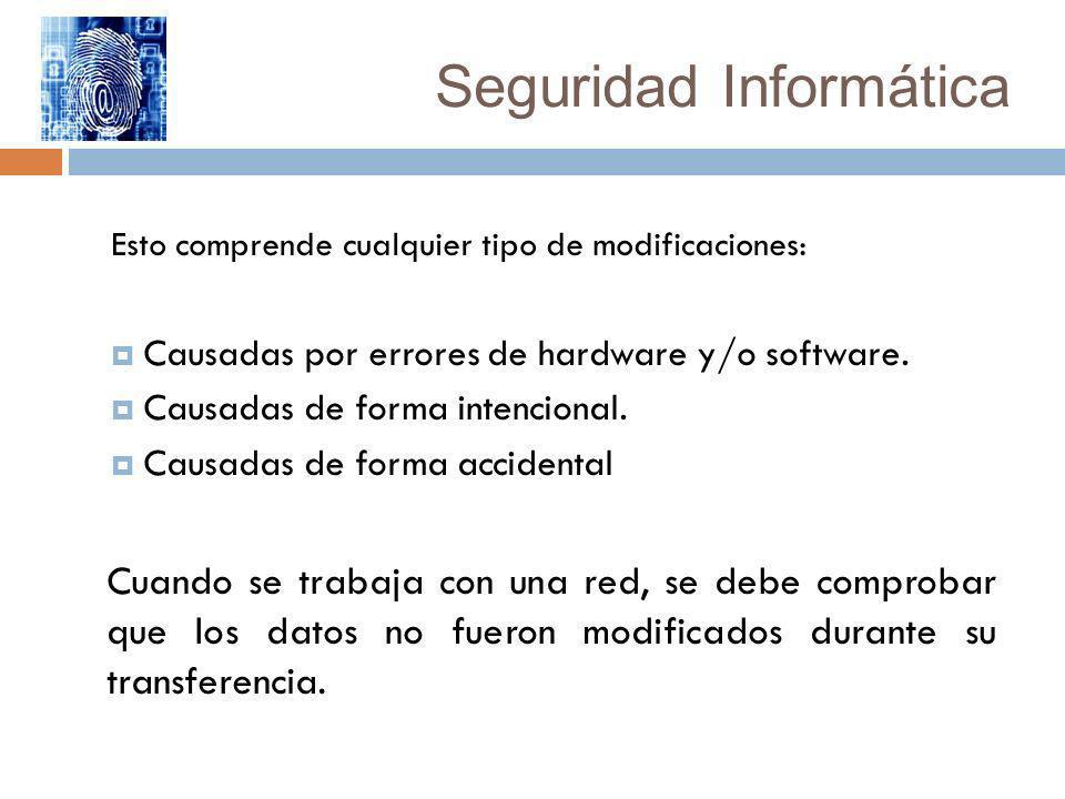 Seguridad Informática Esto comprende cualquier tipo de modificaciones: Causadas por errores de hardware y/o software. Causadas de forma intencional. C