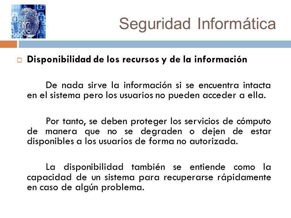 Seguridad Informática Disponibilidad de los recursos y de la información De nada sirve la información si se encuentra intacta en el sistema pero los u