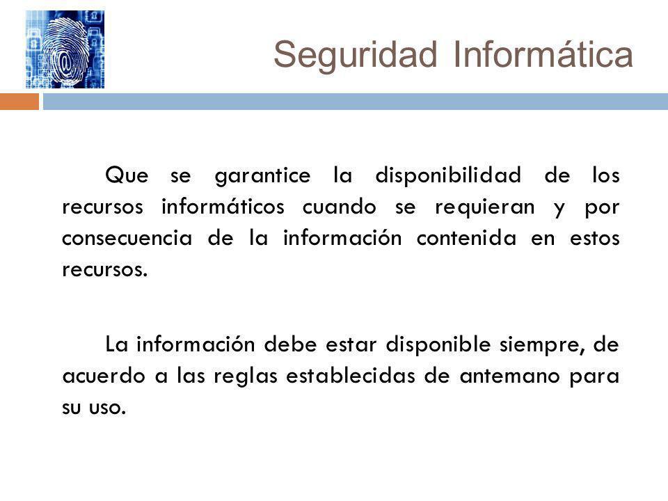 Seguridad Informática Que se garantice la disponibilidad de los recursos informáticos cuando se requieran y por consecuencia de la información conteni